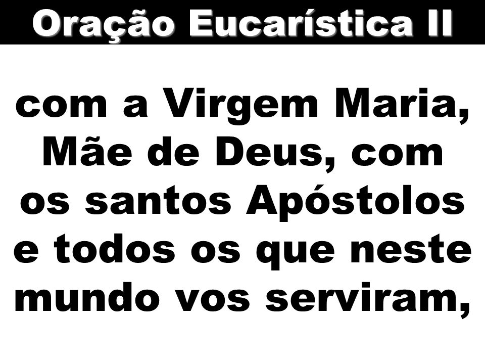 Oração Eucarística II com a Virgem Maria, Mãe de Deus, com os santos Apóstolos e todos os que neste mundo vos serviram,
