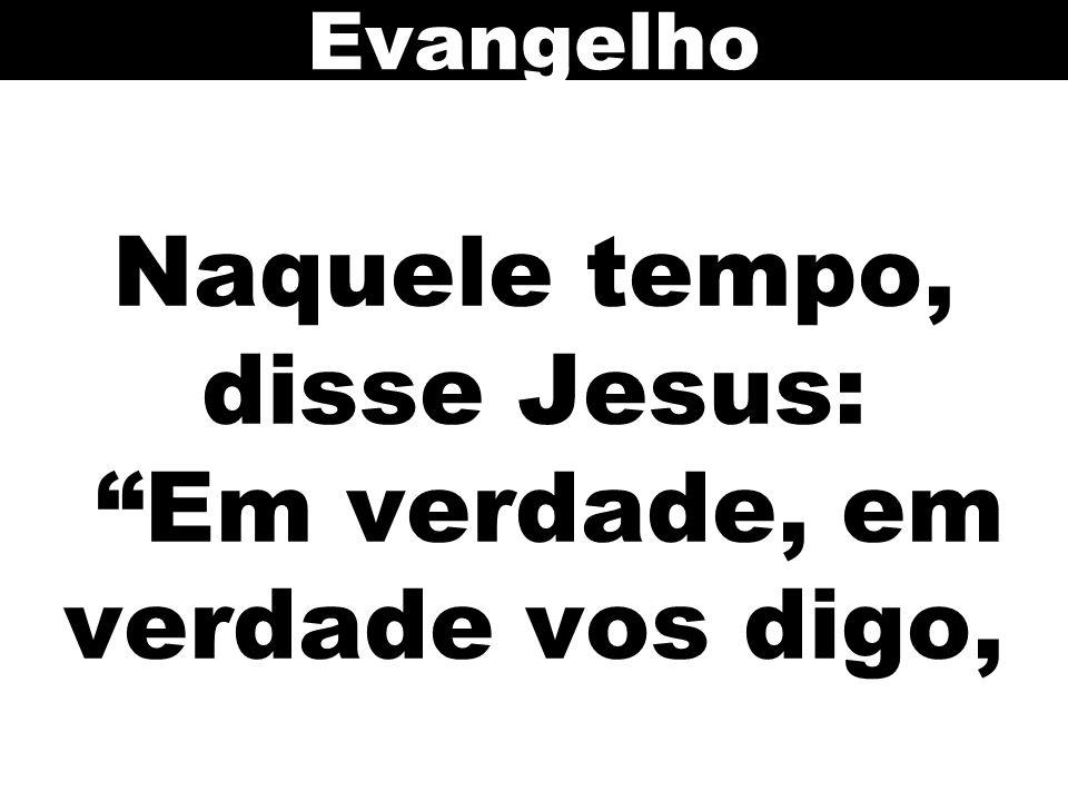 Naquele tempo, disse Jesus: Em verdade, em verdade vos digo,