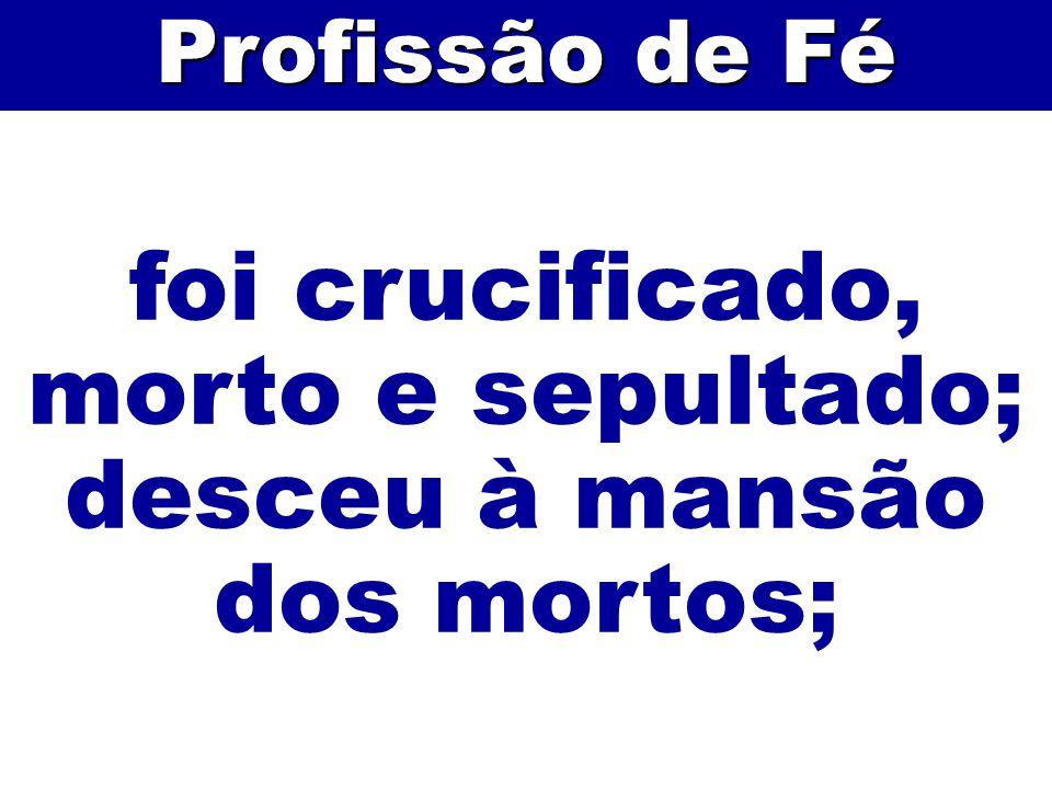 foi crucificado, morto e sepultado; desceu à mansão dos mortos;