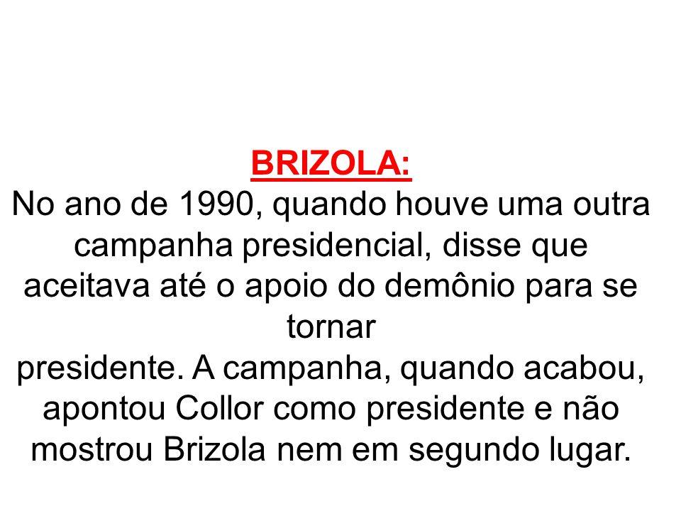 BRIZOLA: No ano de 1990, quando houve uma outra campanha presidencial, disse que aceitava até o apoio do demônio para se tornar.