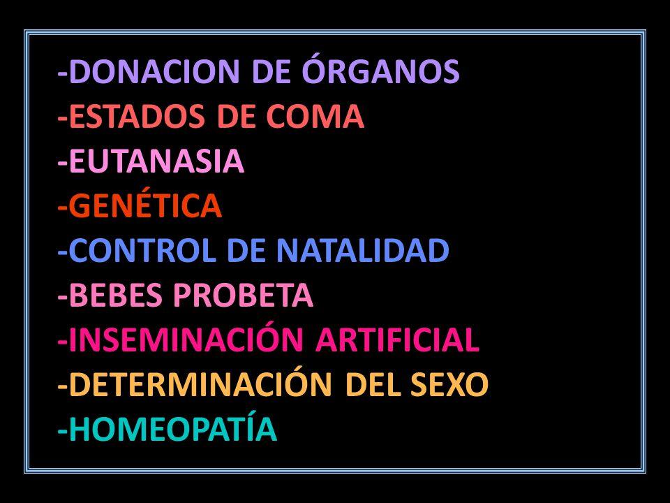 -DONACION DE ÓRGANOS -ESTADOS DE COMA. -EUTANASIA. -GENÉTICA. -CONTROL DE NATALIDAD. -BEBES PROBETA.