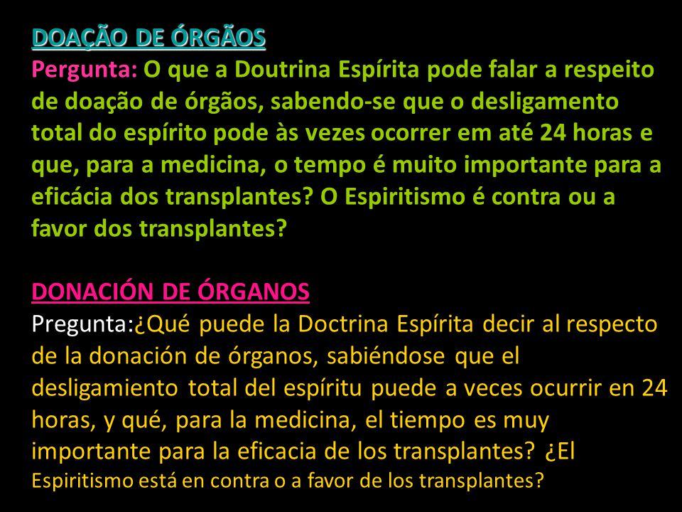 DOAÇÃO DE ÓRGÃOS Pergunta: O que a Doutrina Espírita pode falar a respeito de doação de órgãos, sabendo-se que o desligamento total do espírito pode às vezes ocorrer em até 24 horas e que, para a medicina, o tempo é muito importante para a eficácia dos transplantes O Espiritismo é contra ou a favor dos transplantes