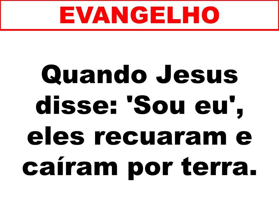 Quando Jesus disse: Sou eu , eles recuaram e caíram por terra.