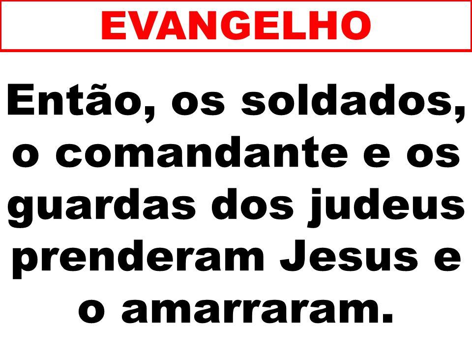 EVANGELHO Então, os soldados, o comandante e os guardas dos judeus prenderam Jesus e o amarraram.