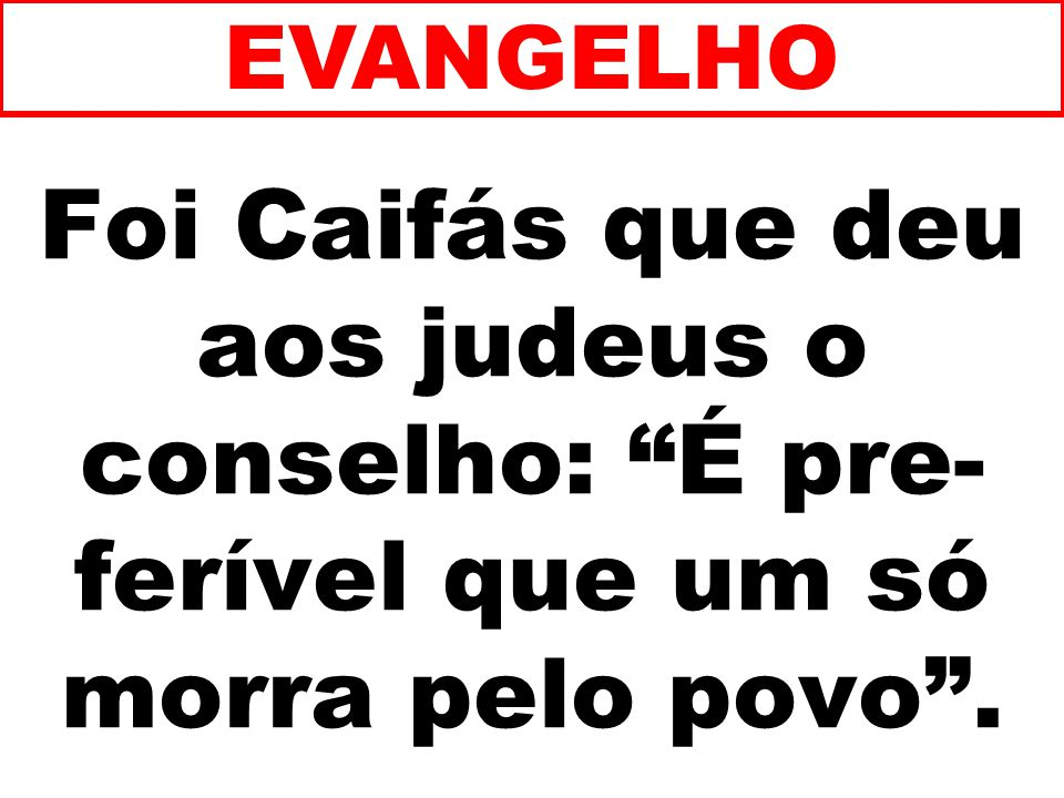 EVANGELHO Foi Caifás que deu aos judeus o conselho: É pre-ferível que um só morra pelo povo . 125