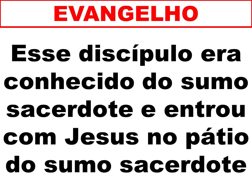 EVANGELHO Esse discípulo era conhecido do sumo sacerdote e entrou com Jesus no pátio do sumo sacerdote.