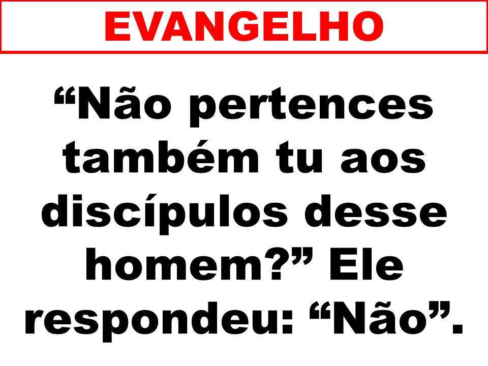 EVANGELHO Não pertences também tu aos discípulos desse homem Ele respondeu: Não . 131