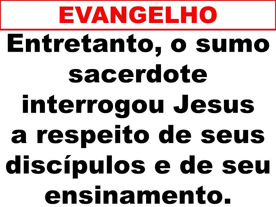 EVANGELHO Entretanto, o sumo sacerdote interrogou Jesus a respeito de seus discípulos e de seu ensinamento.