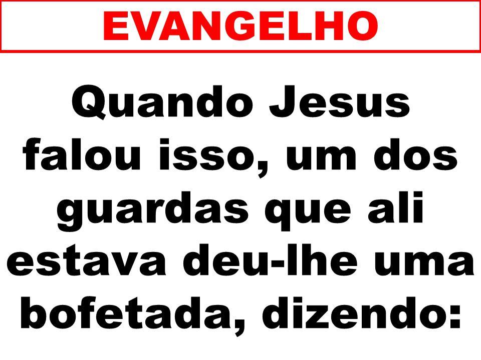EVANGELHO Quando Jesus falou isso, um dos guardas que ali estava deu-lhe uma bofetada, dizendo: 139