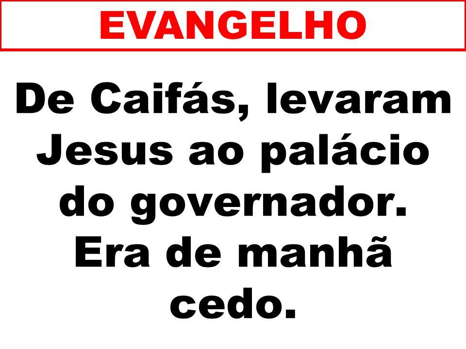 De Caifás, levaram Jesus ao palácio do governador. Era de manhã cedo.