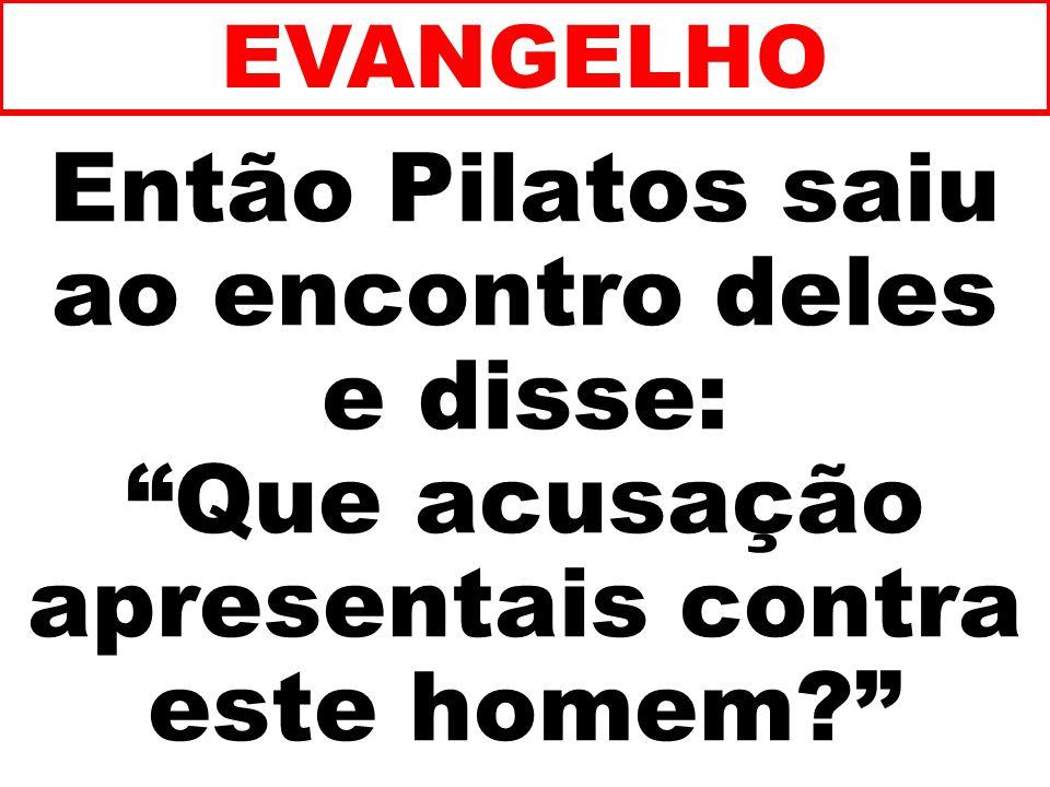 EVANGELHO Então Pilatos saiu ao encontro deles e disse: Que acusação apresentais contra este homem