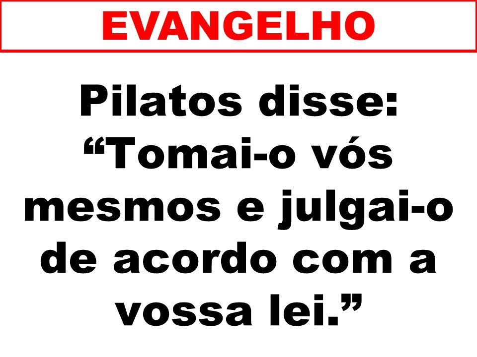 EVANGELHO Pilatos disse: Tomai-o vós mesmos e julgai-o de acordo com a vossa lei. 155