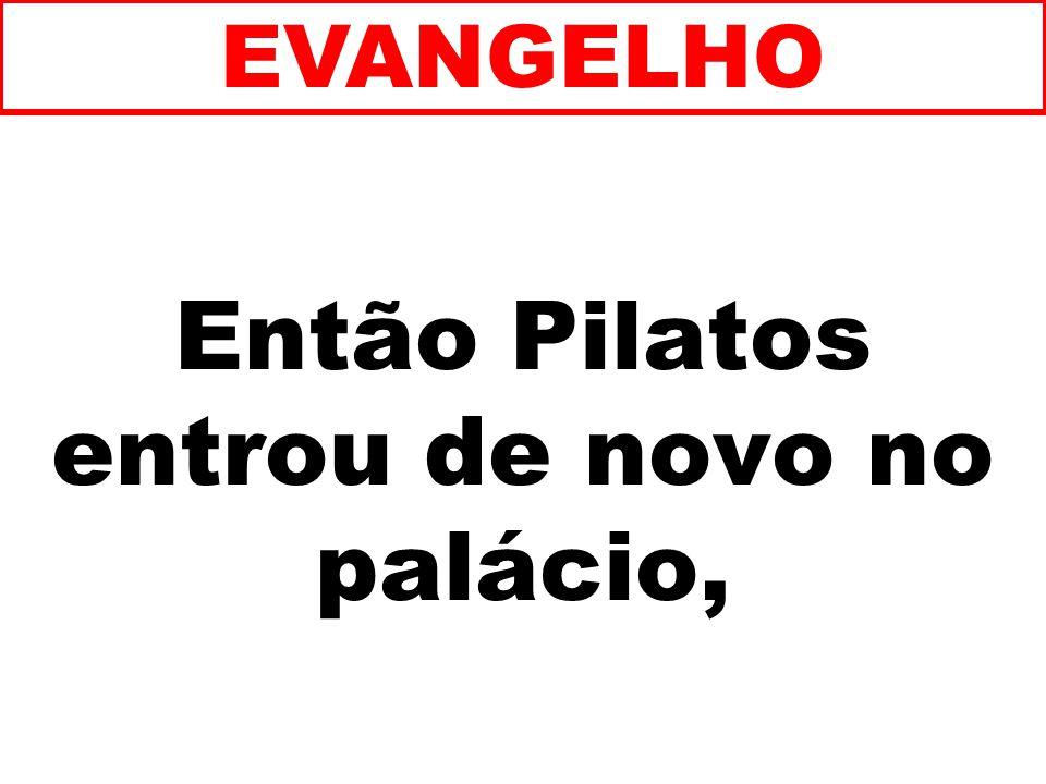 Então Pilatos entrou de novo no palácio,