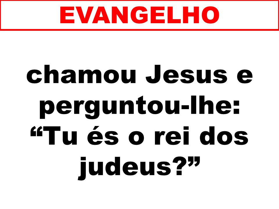 chamou Jesus e perguntou-lhe: Tu és o rei dos judeus