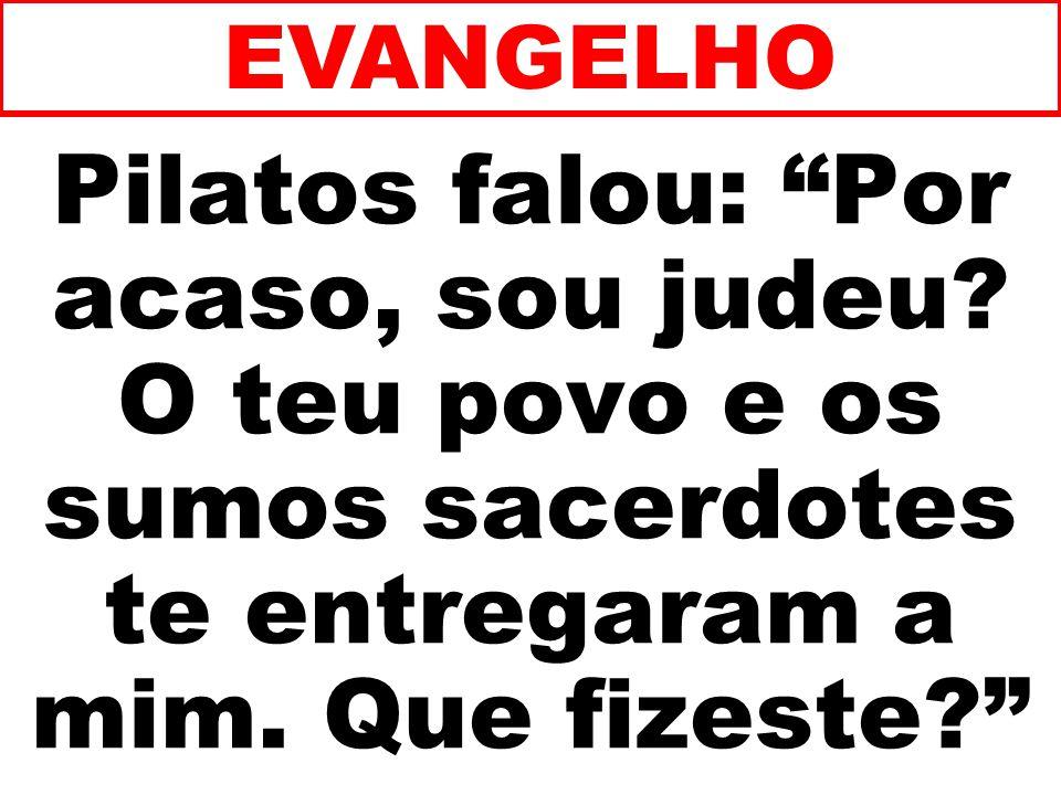EVANGELHO Pilatos falou: Por acaso, sou judeu O teu povo e os sumos sacerdotes te entregaram a mim. Que fizeste