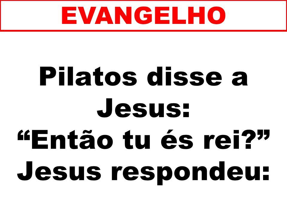 Pilatos disse a Jesus: Então tu és rei Jesus respondeu: