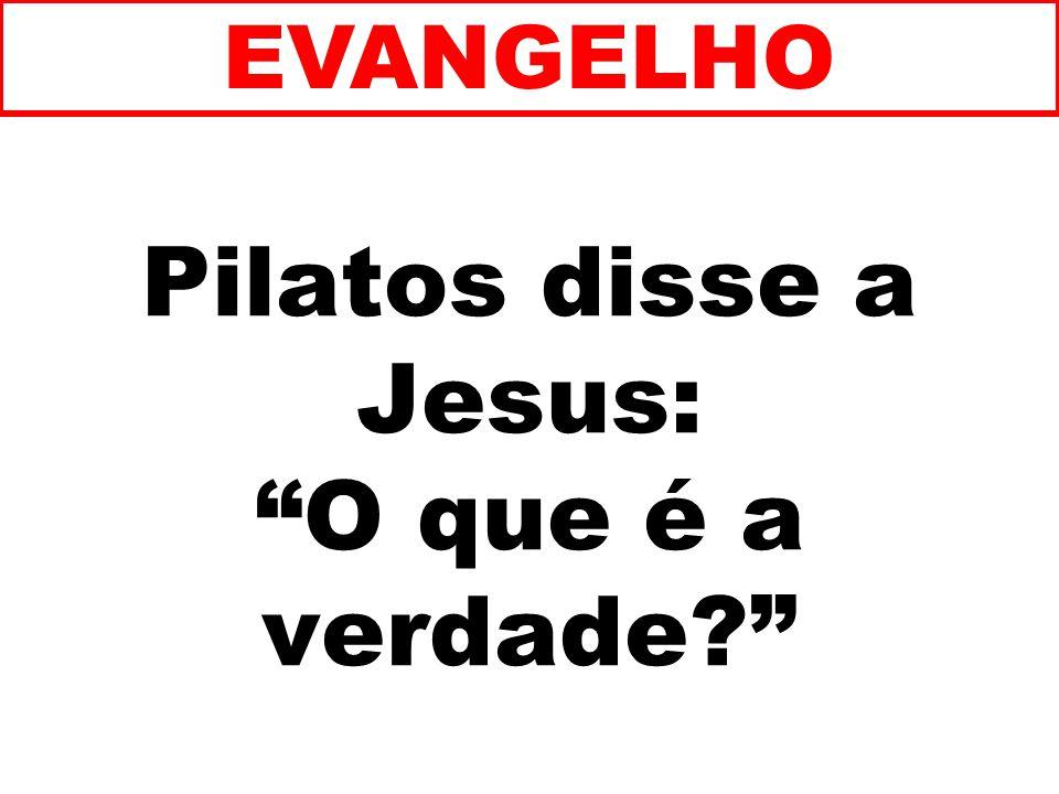 Pilatos disse a Jesus: O que é a verdade