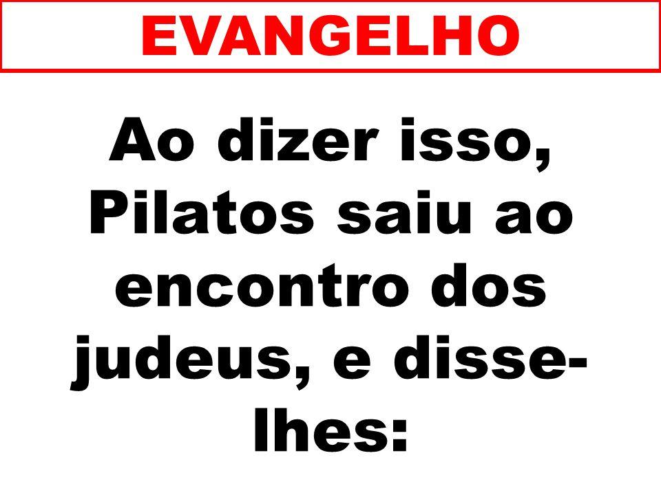 Ao dizer isso, Pilatos saiu ao encontro dos judeus, e disse-lhes: