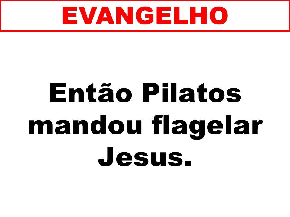 Então Pilatos mandou flagelar Jesus.