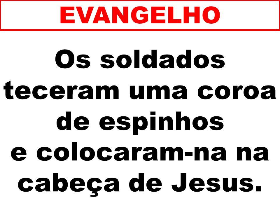 EVANGELHO Os soldados teceram uma coroa de espinhos e colocaram-na na cabeça de Jesus. 180