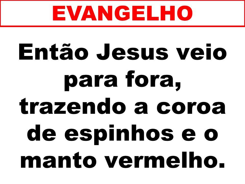 EVANGELHO Então Jesus veio para fora, trazendo a coroa de espinhos e o manto vermelho. 186