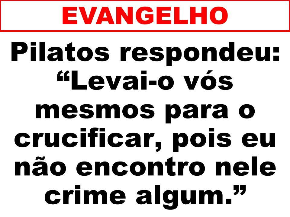 EVANGELHO Pilatos respondeu: Levai-o vós mesmos para o crucificar, pois eu não encontro nele crime algum.