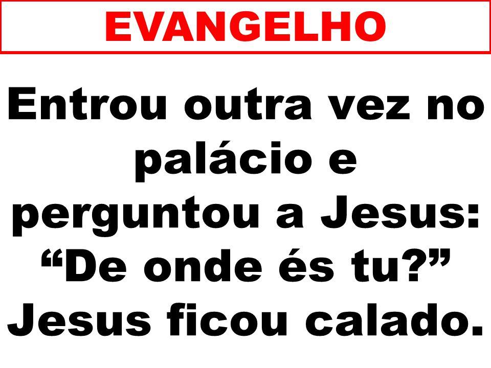 EVANGELHO Entrou outra vez no palácio e perguntou a Jesus: De onde és tu Jesus ficou calado. 195