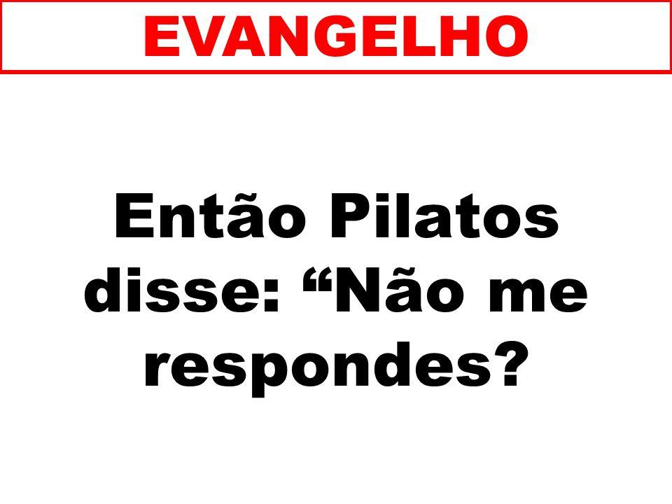 Então Pilatos disse: Não me respondes