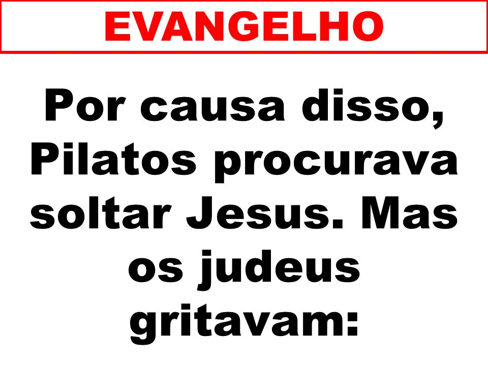 EVANGELHO Por causa disso, Pilatos procurava soltar Jesus. Mas os judeus gritavam: 201