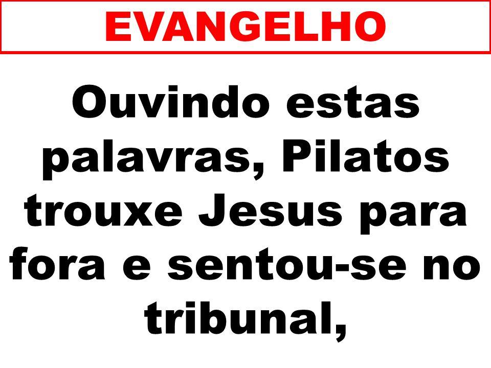 EVANGELHO Ouvindo estas palavras, Pilatos trouxe Jesus para fora e sentou-se no tribunal, 204