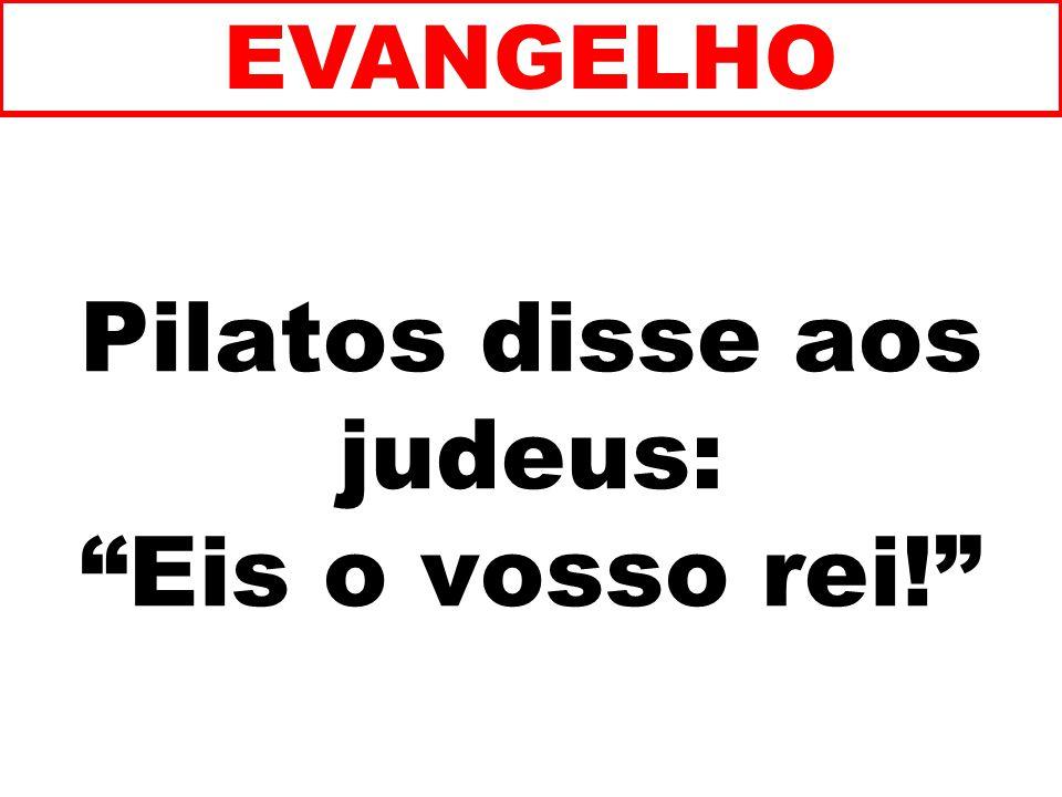 Pilatos disse aos judeus: Eis o vosso rei!