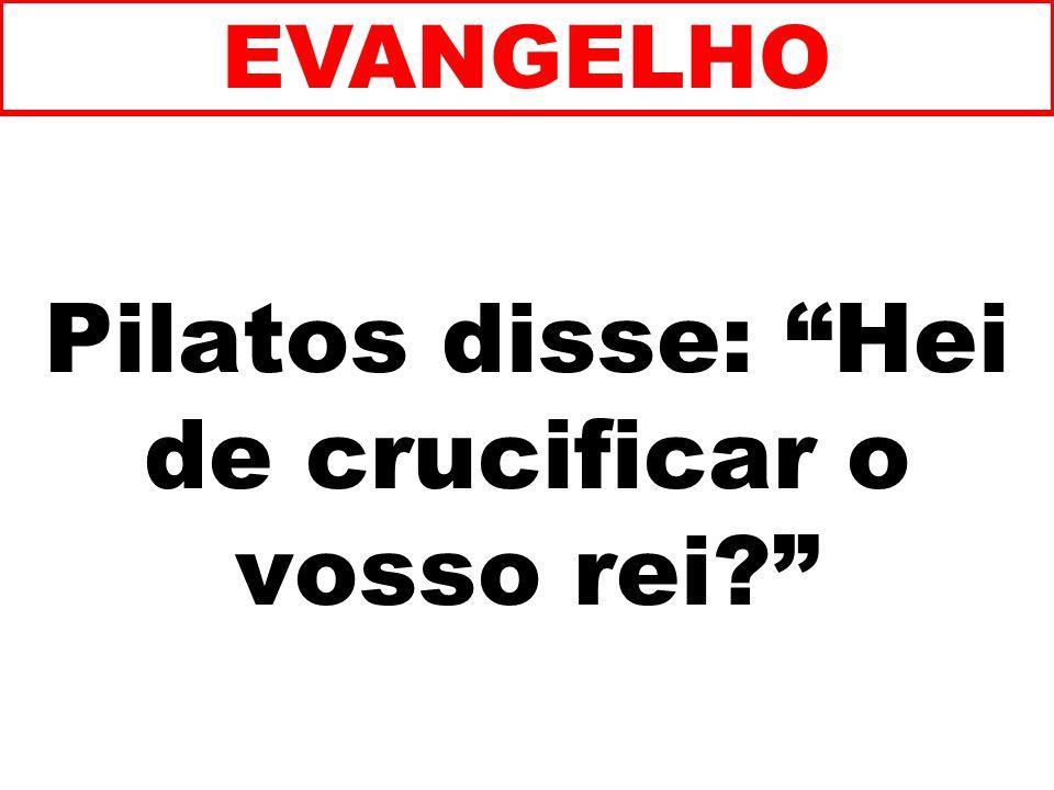 Pilatos disse: Hei de crucificar o vosso rei