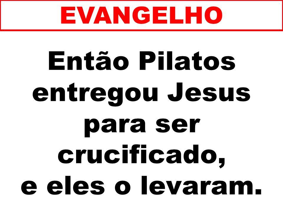 Então Pilatos entregou Jesus para ser crucificado, e eles o levaram.