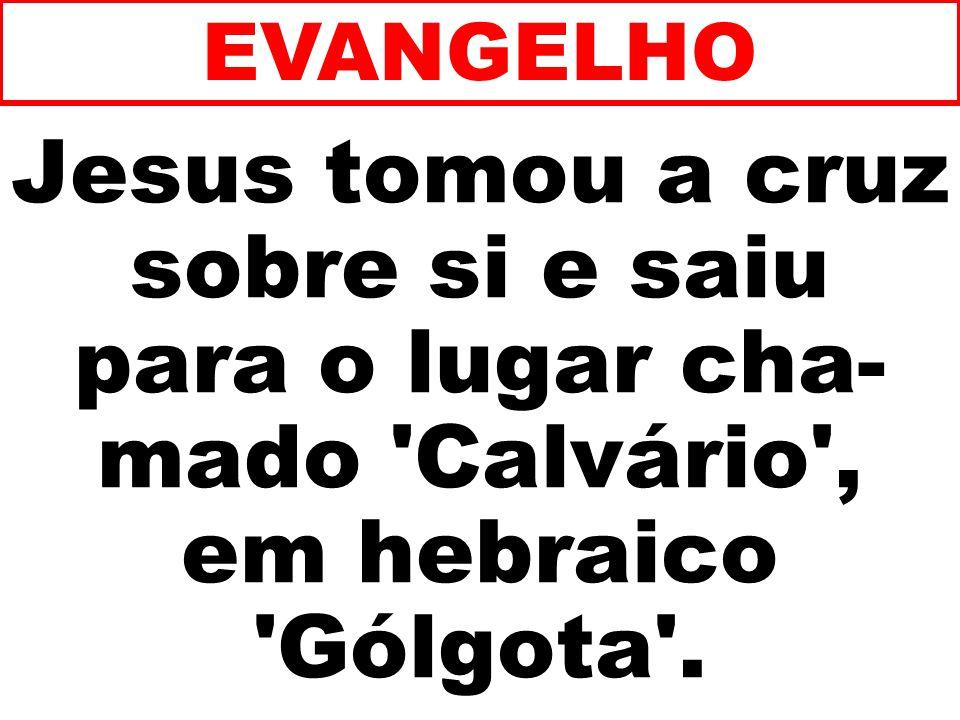 EVANGELHO Jesus tomou a cruz sobre si e saiu para o lugar cha-mado Calvário , em hebraico Gólgota .