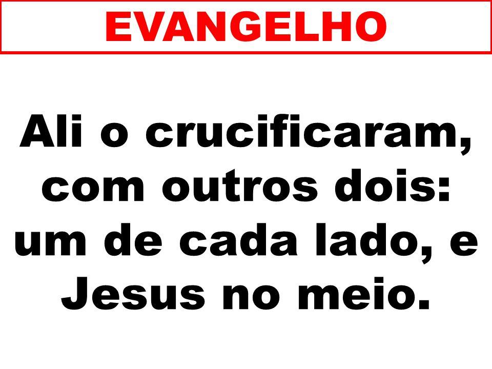 Ali o crucificaram, com outros dois: um de cada lado, e Jesus no meio.