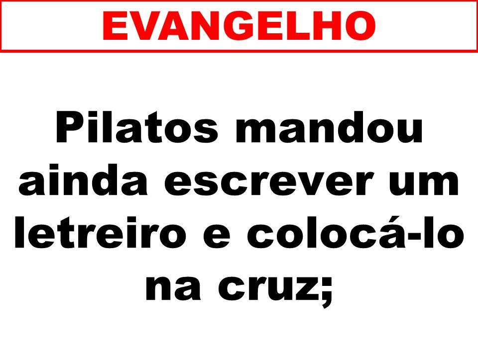 Pilatos mandou ainda escrever um letreiro e colocá-lo na cruz;