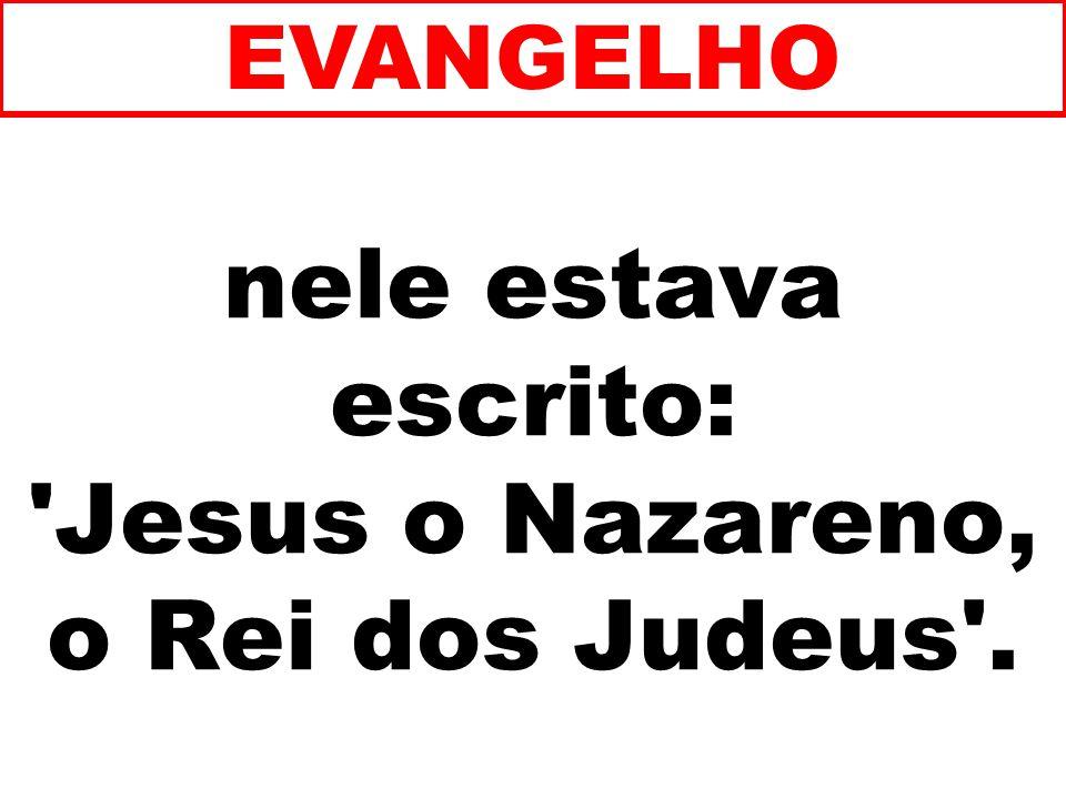 nele estava escrito: Jesus o Nazareno, o Rei dos Judeus .