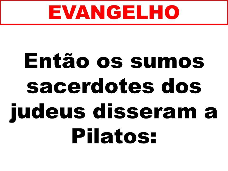 Então os sumos sacerdotes dos judeus disseram a Pilatos: