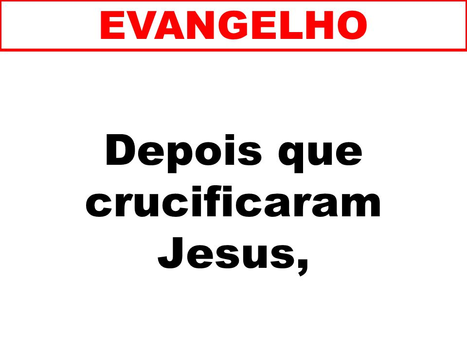 Depois que crucificaram Jesus,