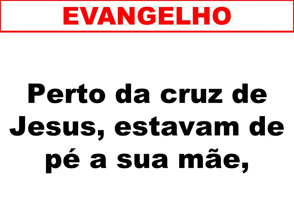 Perto da cruz de Jesus, estavam de pé a sua mãe,