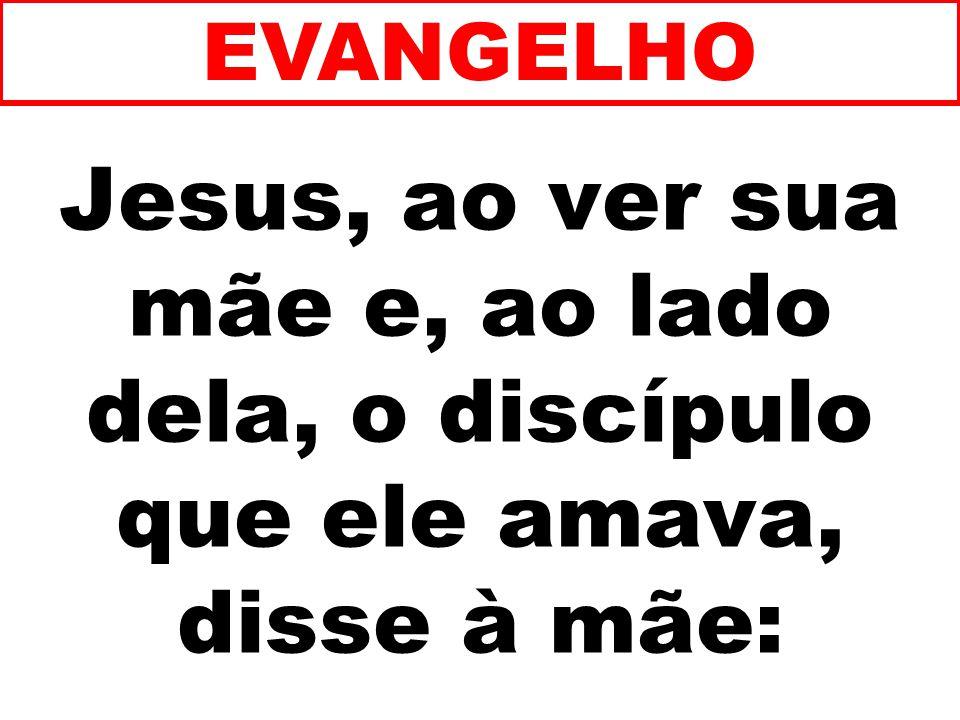 EVANGELHO Jesus, ao ver sua mãe e, ao lado dela, o discípulo que ele amava, disse à mãe: 235
