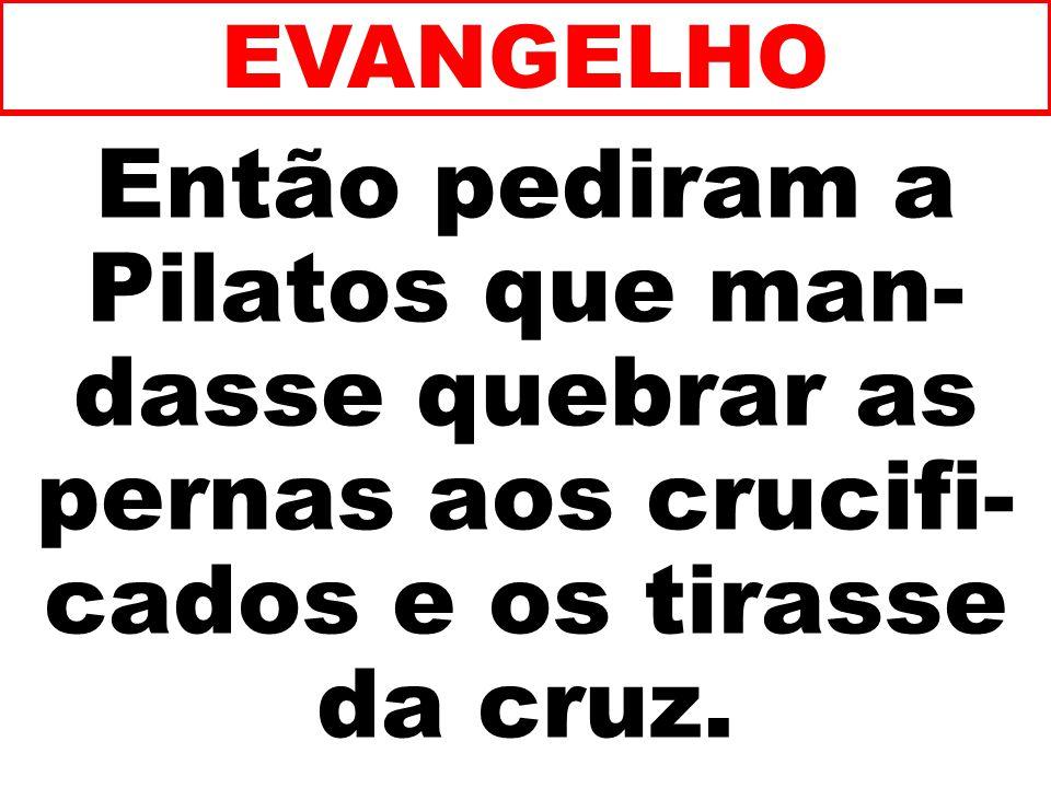 EVANGELHO Então pediram a Pilatos que man-dasse quebrar as pernas aos crucifi-cados e os tirasse da cruz.