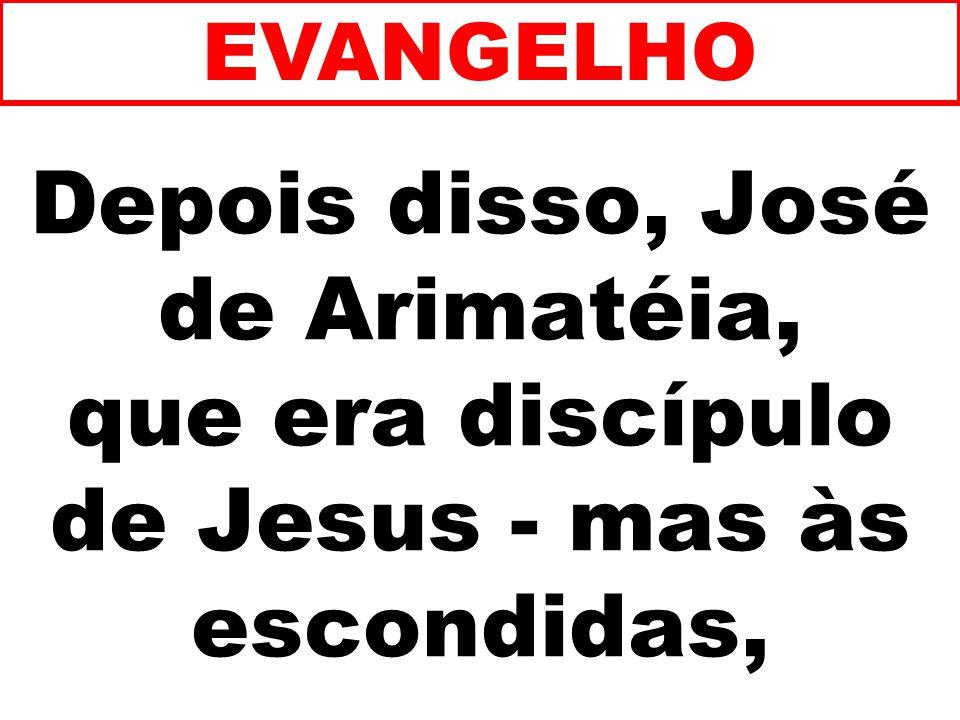 EVANGELHO Depois disso, José de Arimatéia, que era discípulo de Jesus - mas às escondidas, 261
