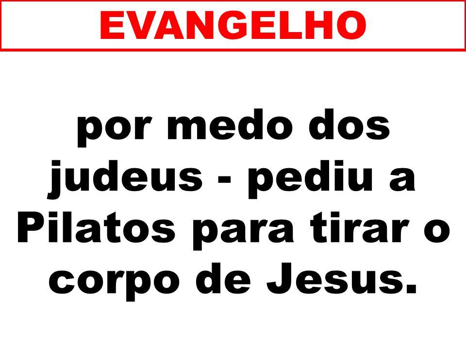 por medo dos judeus - pediu a Pilatos para tirar o corpo de Jesus.