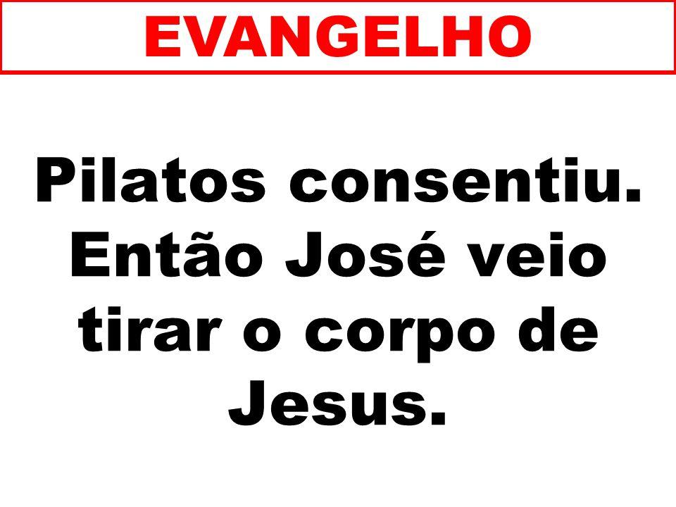 Pilatos consentiu. Então José veio tirar o corpo de Jesus.
