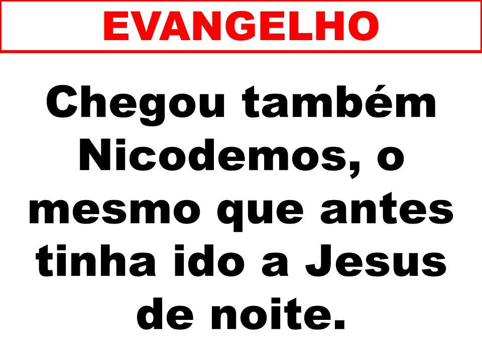 Chegou também Nicodemos, o mesmo que antes tinha ido a Jesus de noite.
