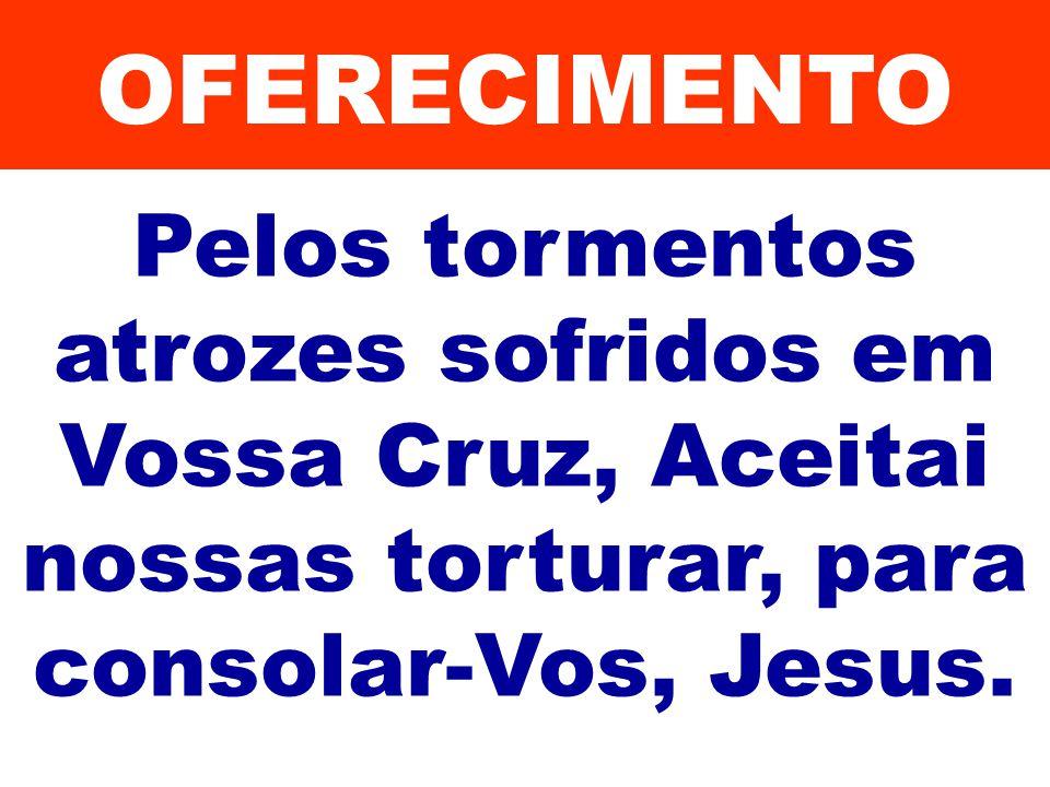 OFERECIMENTO Pelos tormentos atrozes sofridos em Vossa Cruz, Aceitai nossas torturar, para consolar-Vos, Jesus.