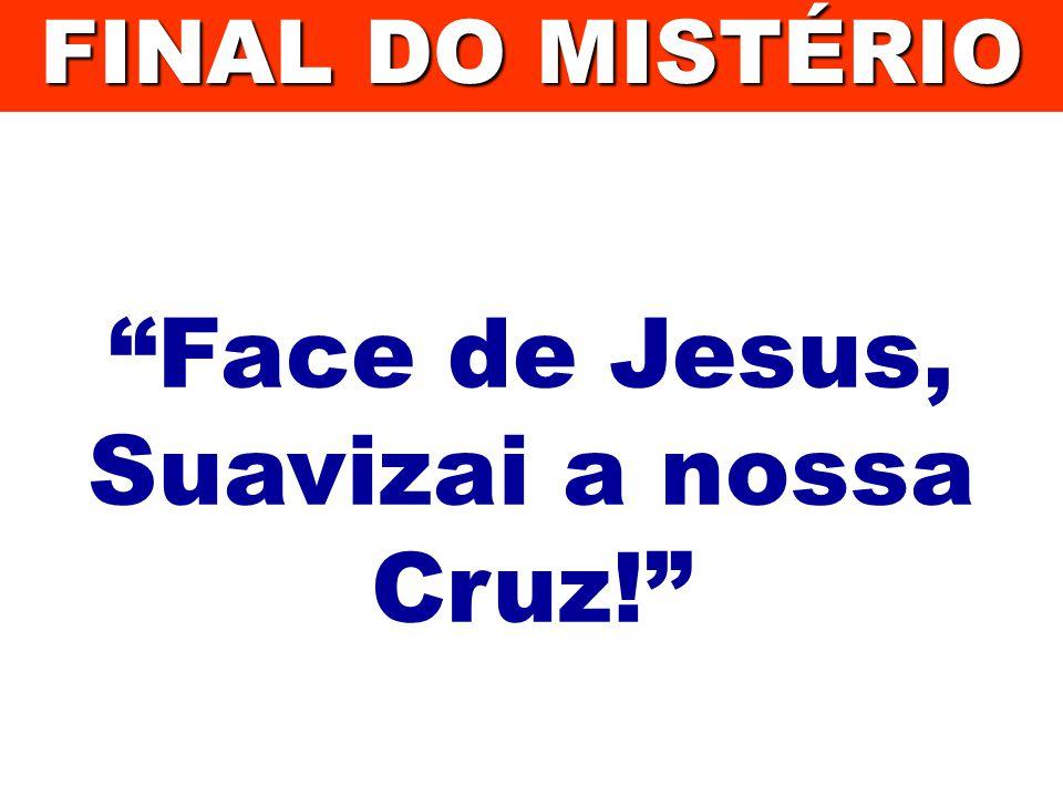 Face de Jesus, Suavizai a nossa Cruz!