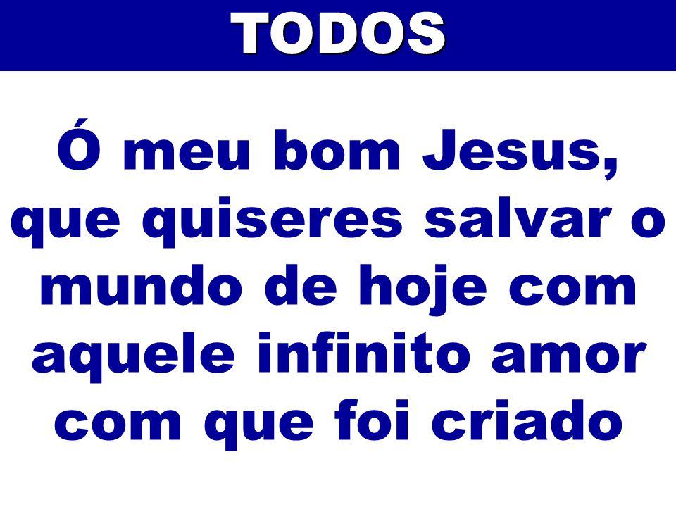 TODOS Ó meu bom Jesus, que quiseres salvar o mundo de hoje com aquele infinito amor com que foi criado.