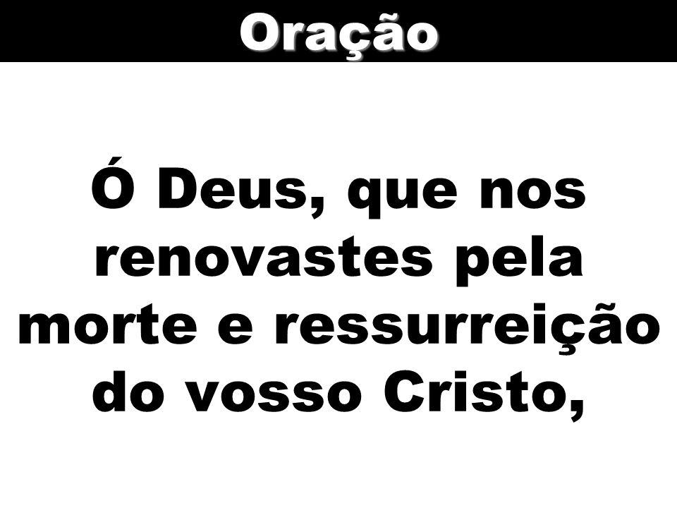 Ó Deus, que nos renovastes pela morte e ressurreição do vosso Cristo,